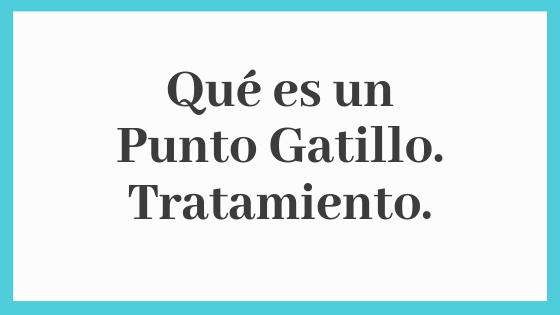 Punto Gatillo. Qué es y Tratamiento.
